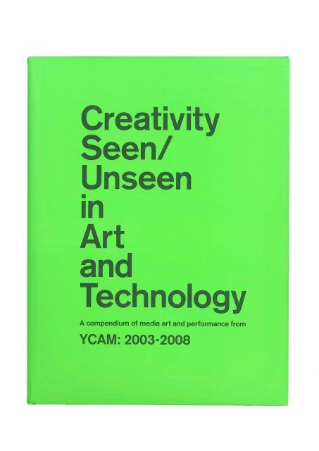 Creativity Seen/Unseen in Art and Technology A compendium of media art and performance from YCAM: 2003-2008
